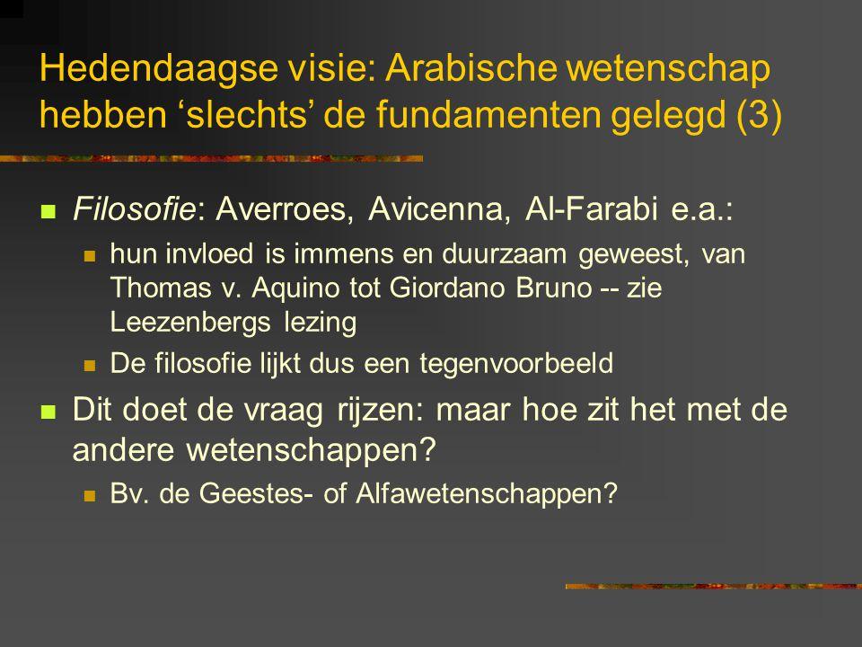 Hedendaagse visie: Arabische wetenschap hebben 'slechts' de fundamenten gelegd (3) Filosofie: Averroes, Avicenna, Al-Farabi e.a.: hun invloed is immens en duurzaam geweest, van Thomas v.