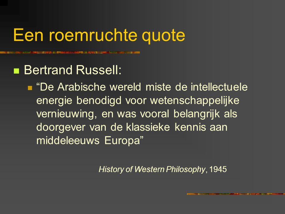 Een roemruchte quote Bertrand Russell: De Arabische wereld miste de intellectuele energie benodigd voor wetenschappelijke vernieuwing, en was vooral belangrijk als doorgever van de klassieke kennis aan middeleeuws Europa History of Western Philosophy, 1945