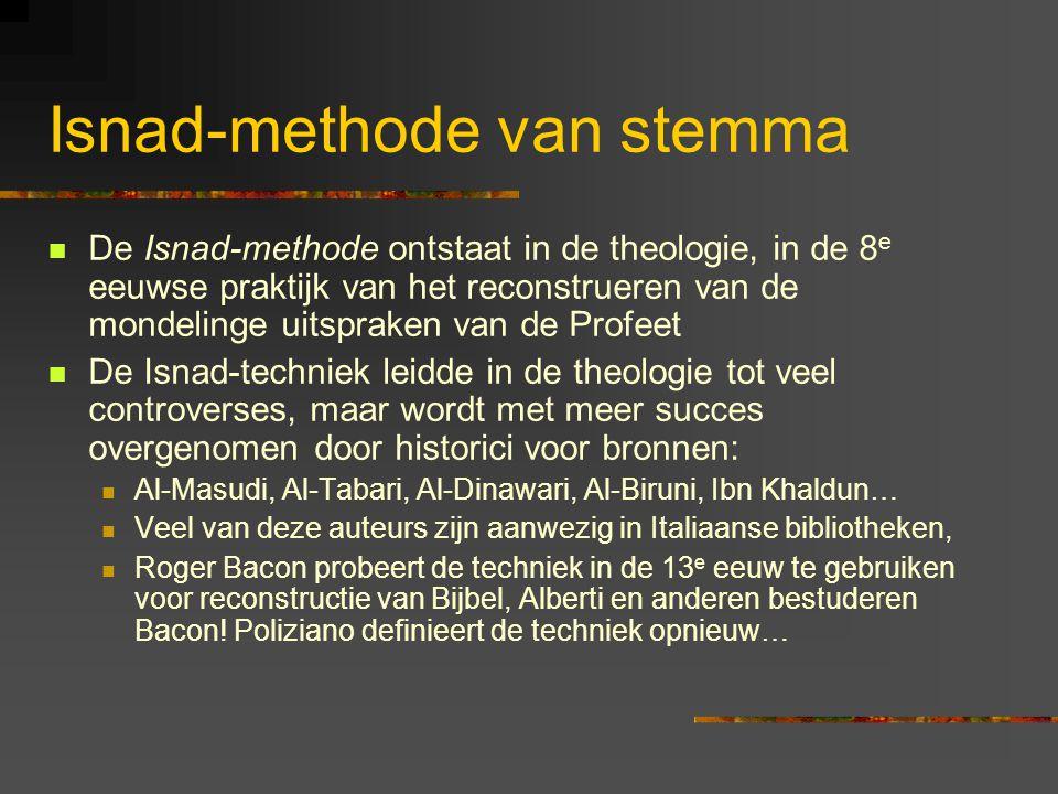 Isnad-methode van stemma De Isnad-methode ontstaat in de theologie, in de 8 e eeuwse praktijk van het reconstrueren van de mondelinge uitspraken van de Profeet De Isnad-techniek leidde in de theologie tot veel controverses, maar wordt met meer succes overgenomen door historici voor bronnen: Al-Masudi, Al-Tabari, Al-Dinawari, Al-Biruni, Ibn Khaldun… Veel van deze auteurs zijn aanwezig in Italiaanse bibliotheken, Roger Bacon probeert de techniek in de 13 e eeuw te gebruiken voor reconstructie van Bijbel, Alberti en anderen bestuderen Bacon.