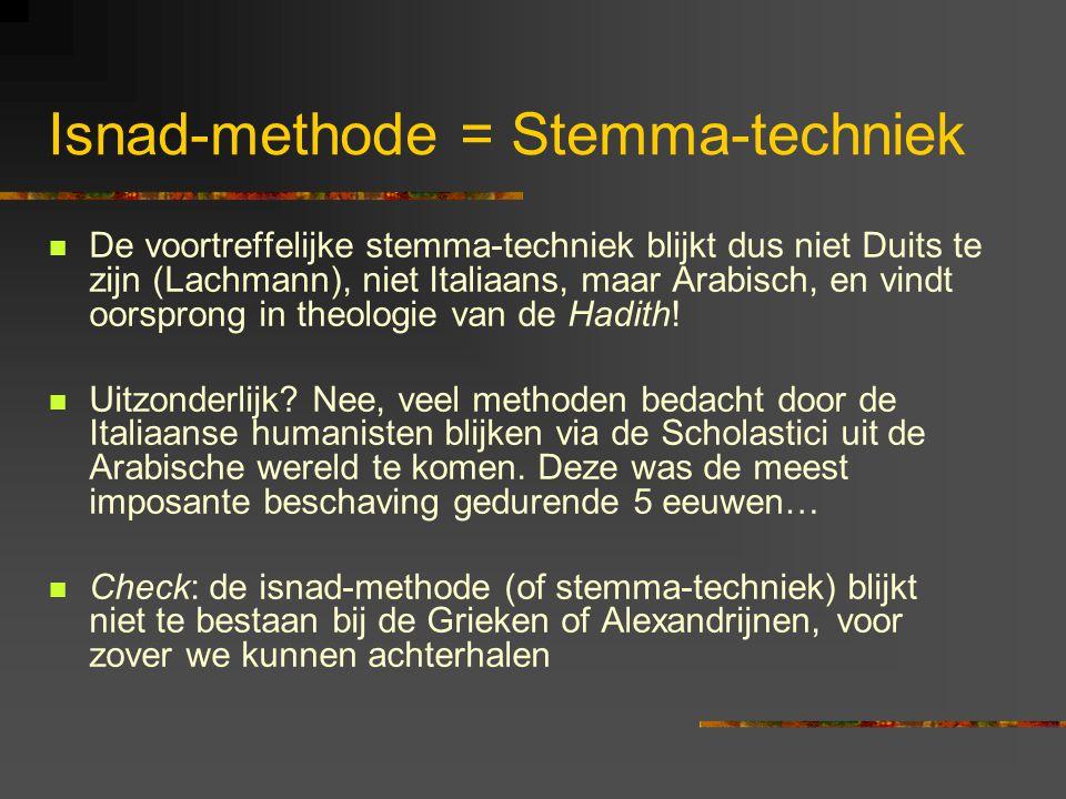 Isnad-methode = Stemma-techniek De voortreffelijke stemma-techniek blijkt dus niet Duits te zijn (Lachmann), niet Italiaans, maar Arabisch, en vindt oorsprong in theologie van de Hadith.