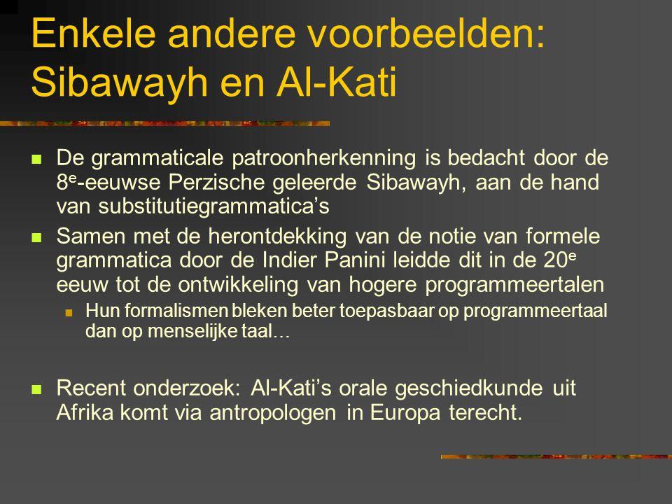 Enkele andere voorbeelden: Sibawayh en Al-Kati De grammaticale patroonherkenning is bedacht door de 8 e -eeuwse Perzische geleerde Sibawayh, aan de hand van substitutiegrammatica's Samen met de herontdekking van de notie van formele grammatica door de Indier Panini leidde dit in de 20 e eeuw tot de ontwikkeling van hogere programmeertalen Hun formalismen bleken beter toepasbaar op programmeertaal dan op menselijke taal… Recent onderzoek: Al-Kati's orale geschiedkunde uit Afrika komt via antropologen in Europa terecht.