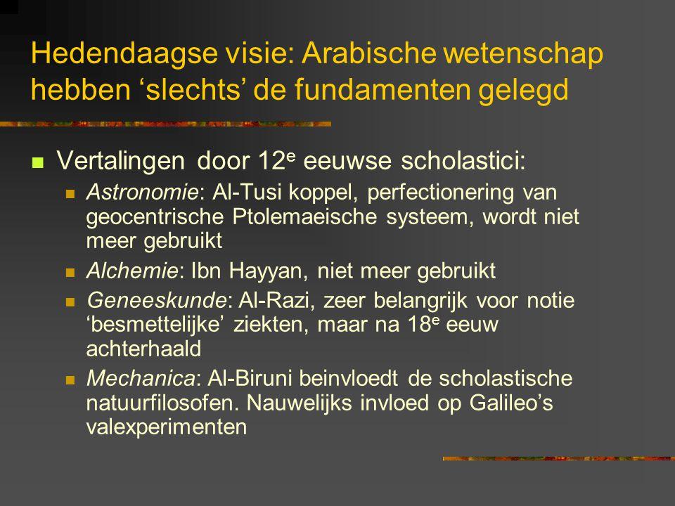Hedendaagse visie: Arabische wetenschap hebben 'slechts' de fundamenten gelegd Vertalingen door 12 e eeuwse scholastici: Astronomie: Al-Tusi koppel, perfectionering van geocentrische Ptolemaeische systeem, wordt niet meer gebruikt Alchemie: Ibn Hayyan, niet meer gebruikt Geneeskunde: Al-Razi, zeer belangrijk voor notie 'besmettelijke' ziekten, maar na 18 e eeuw achterhaald Mechanica: Al-Biruni beinvloedt de scholastische natuurfilosofen.