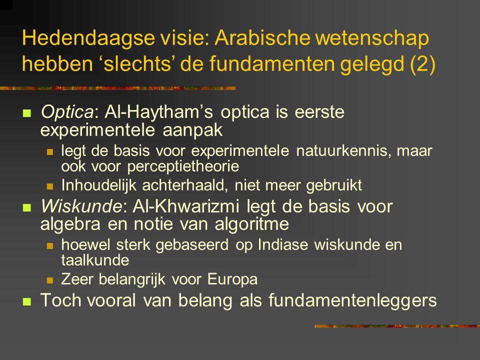 Hedendaagse visie: Arabische wetenschap hebben 'slechts' de fundamenten gelegd (2) Optica: Al-Haytham's optica is eerste experimentele aanpak legt de basis voor experimentele natuurkennis, maar ook voor perceptietheorie Inhoudelijk achterhaald, niet meer gebruikt Wiskunde: Al-Khwarizmi legt de basis voor algebra en notie van algoritme hoewel sterk gebaseerd op Indiase wiskunde en taalkunde Zeer belangrijk voor Europa Toch vooral van belang als fundamentenleggers