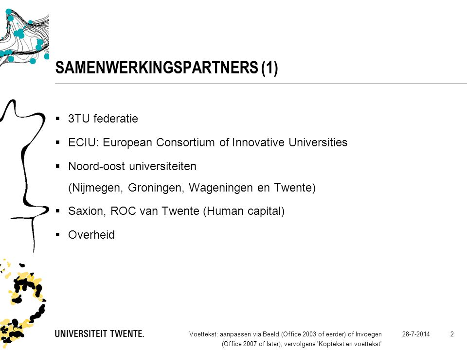 28-7-2014Voettekst: aanpassen via Beeld (Office 2003 of eerder) of Invoegen (Office 2007 of later), vervolgens Koptekst en voettekst 2 SAMENWERKINGSPARTNERS (1)  3TU federatie  ECIU: European Consortium of Innovative Universities  Noord-oost universiteiten (Nijmegen, Groningen, Wageningen en Twente)  Saxion, ROC van Twente (Human capital)  Overheid