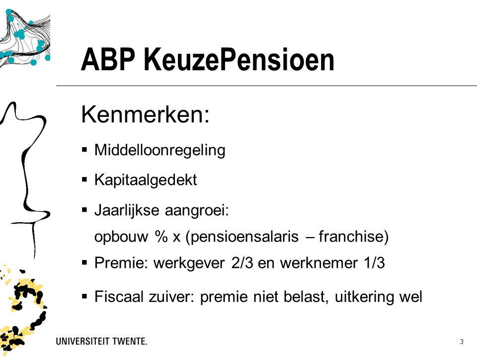 3 ABP KeuzePensioen Kenmerken:  Middelloonregeling  Kapitaalgedekt  Jaarlijkse aangroei: opbouw % x (pensioensalaris – franchise)  Premie: werkgever 2/3 en werknemer 1/3  Fiscaal zuiver: premie niet belast, uitkering wel