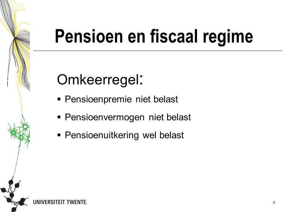 4 Pensioen en fiscaal regime Omkeerregel :  Pensioenpremie niet belast  Pensioenvermogen niet belast  Pensioenuitkering wel belast