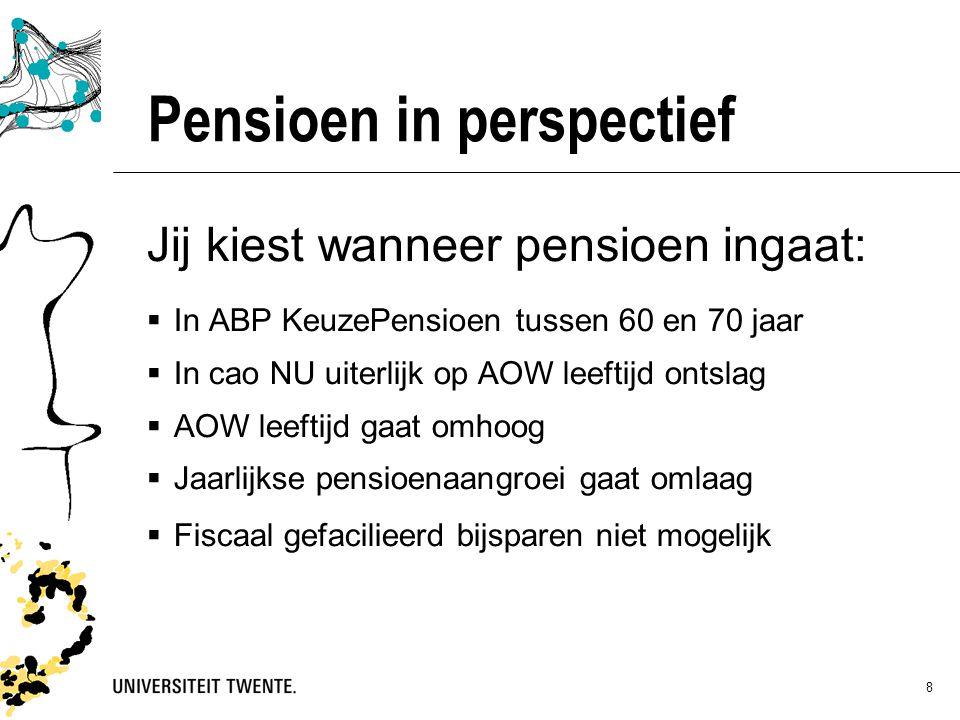 8 Pensioen in perspectief Jij kiest wanneer pensioen ingaat:  In ABP KeuzePensioen tussen 60 en 70 jaar  In cao NU uiterlijk op AOW leeftijd ontslag  AOW leeftijd gaat omhoog  Jaarlijkse pensioenaangroei gaat omlaag  Fiscaal gefacilieerd bijsparen niet mogelijk