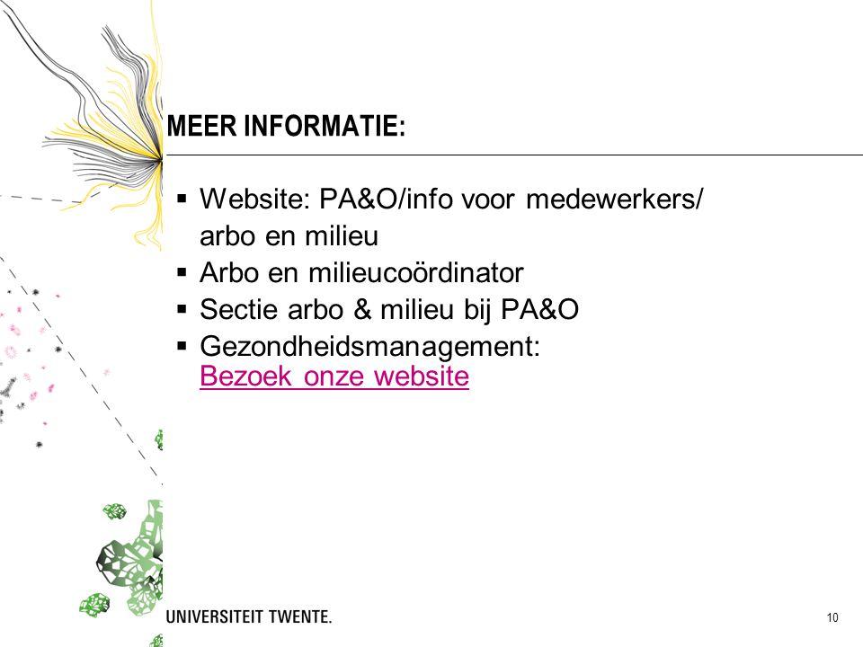 10 MEER INFORMATIE:  Website: PA&O/info voor medewerkers/ arbo en milieu  Arbo en milieucoördinator  Sectie arbo & milieu bij PA&O  Gezondheidsmanagement: Bezoek onze website Bezoek onze website
