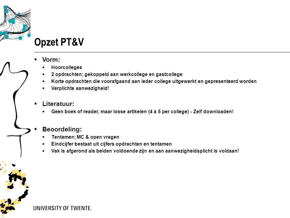 Opzet PT&V  Vorm:  Hoorcolleges  2 opdrachten; gekoppeld aan werkcollege en gastcollege  Korte opdrachten die voorafgaand aan ieder college uitgew
