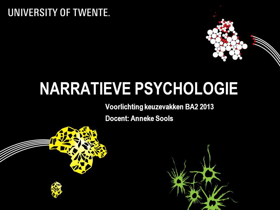 NARRATIEVE PSYCHOLOGIE Voorlichting keuzevakken BA2 2013 Docent: Anneke Sools