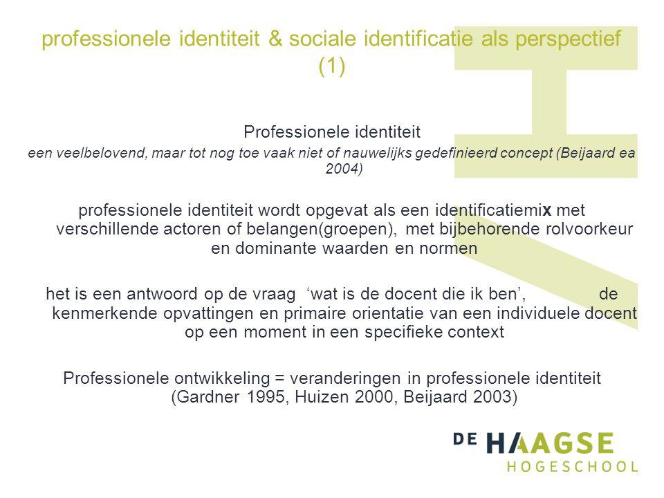 professionele identiteit & sociale identificatie als perspectief (1) Professionele identiteit een veelbelovend, maar tot nog toe vaak niet of nauwelijks gedefinieerd concept (Beijaard ea 2004) professionele identiteit wordt opgevat als een identificatiemix met verschillende actoren of belangen(groepen), met bijbehorende rolvoorkeur en dominante waarden en normen het is een antwoord op de vraag 'wat is de docent die ik ben', de kenmerkende opvattingen en primaire orientatie van een individuele docent op een moment in een specifieke context Professionele ontwikkeling = veranderingen in professionele identiteit (Gardner 1995, Huizen 2000, Beijaard 2003)