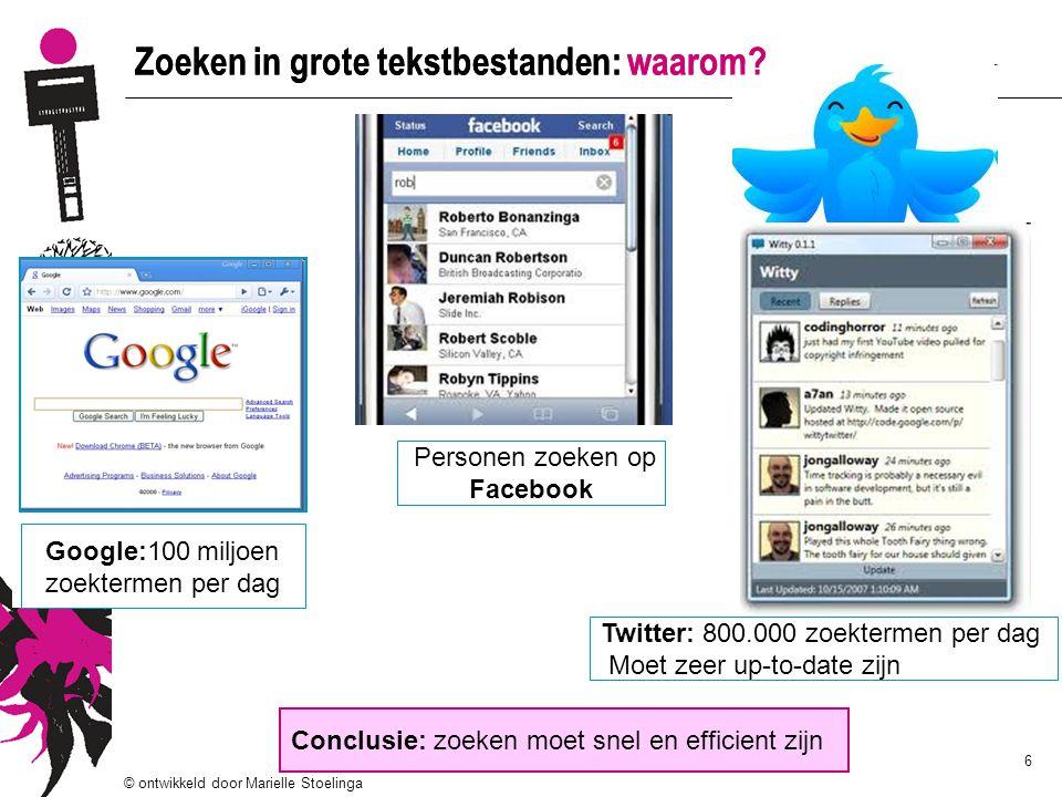 © ontwikkeld door Marielle Stoelinga 6 Zoeken in grote tekstbestanden: waarom? Personen zoeken op Facebook Google:100 miljoen zoektermen per dag Concl