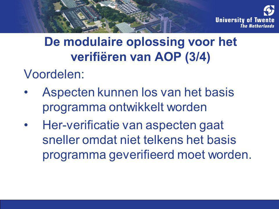 De modulaire oplossing voor het verifiëren van AOP (3/4) Voordelen: Aspecten kunnen los van het basis programma ontwikkelt worden Her-verificatie van
