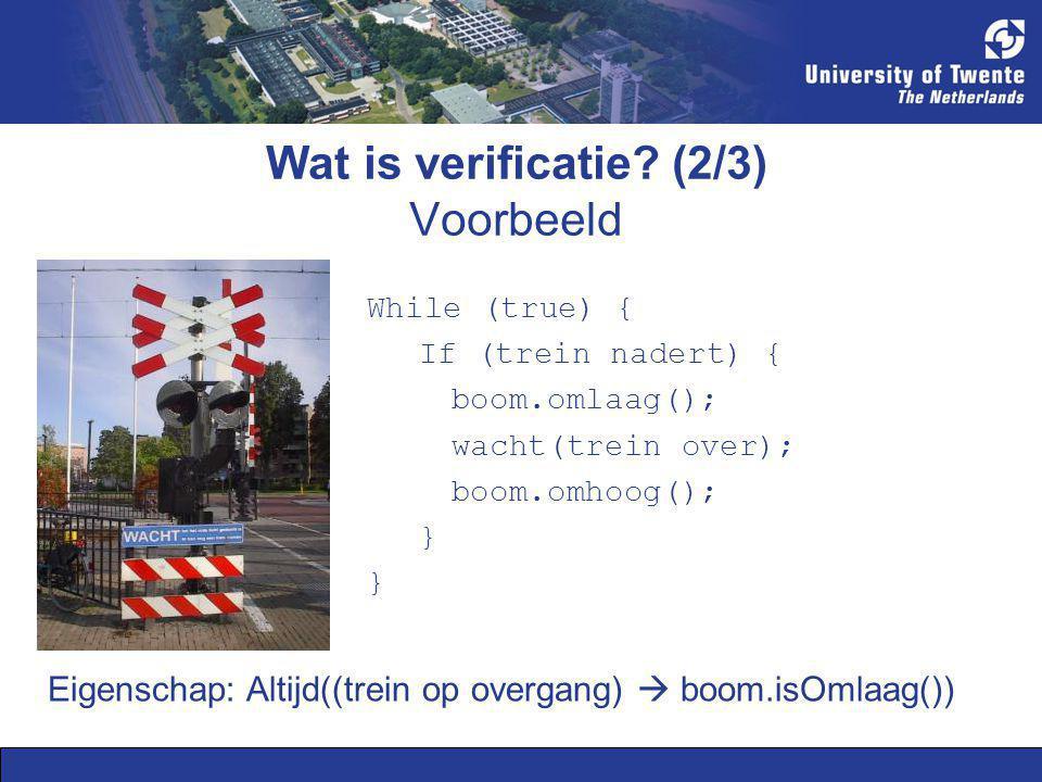 Wat is verificatie? (2/3) Voorbeeld While (true) { If (trein nadert) { boom.omlaag(); wacht(trein over); boom.omhoog(); } Eigenschap: Altijd((trein op