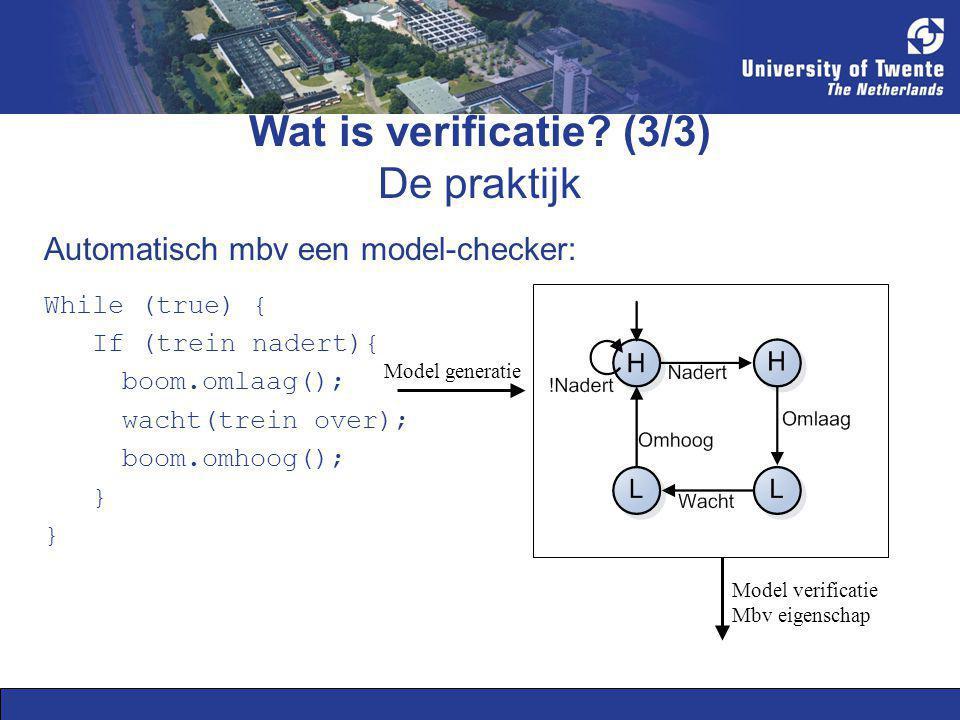 Wat is verificatie? (3/3) De praktijk While (true) { If (trein nadert){ boom.omlaag(); wacht(trein over); boom.omhoog(); } Automatisch mbv een model-c