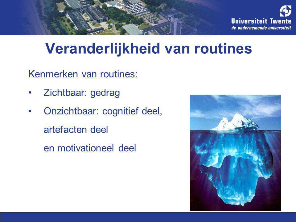 Veranderlijkheid van routines Kenmerken van routines: Zichtbaar: gedrag Onzichtbaar: cognitief deel, artefacten deel en motivationeel deel