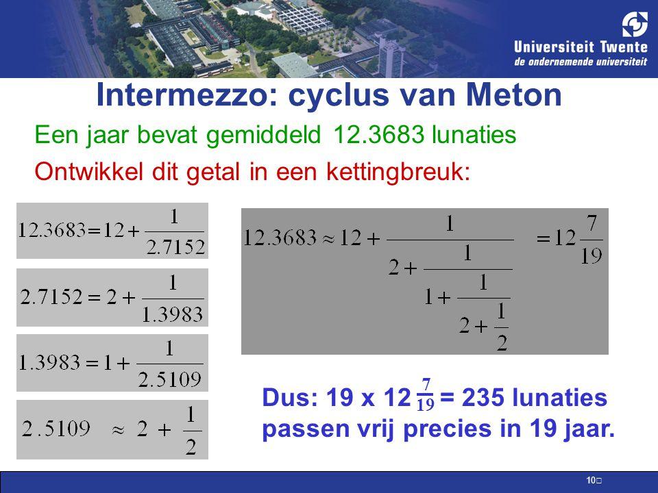 10 Intermezzo: cyclus van Meton Een jaar bevat gemiddeld 12.3683 lunaties Ontwikkel dit getal in een kettingbreuk: Dus: 19 x 12 = 235 lunaties passen vrij precies in 19 jaar.