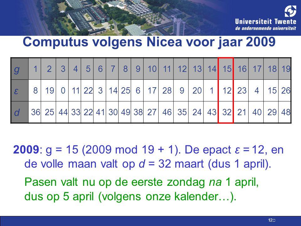 12 Computus volgens Nicea voor jaar 2009 g 12345678910111213141516171819 ε 8 0112231425617289201122341526 d 36254433224130493827463524433221402948 2009: g = 15 (2009 mod 19 + 1).