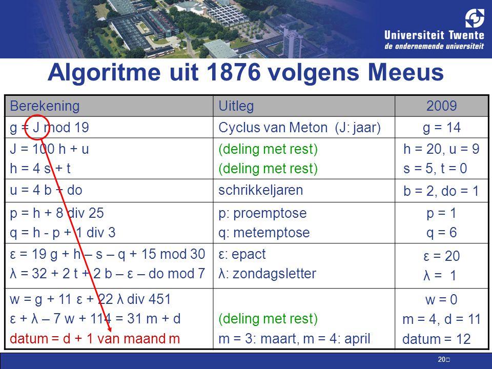 20 Algoritme uit 1876 volgens Meeus BerekeningUitleg 2009 g = J mod 19Cyclus van Meton (J: jaar) g = 14 J = 100 h + u h = 4 s + t (deling met rest) h = 20, u = 9 s = 5, t = 0 u = 4 b + doschrikkeljaren b = 2, do = 1 p = h + 8 div 25 q = h - p + 1 div 3 p: proemptose q: metemptose p = 1 q = 6 ε = 19 g + h – s – q + 15 mod 30 λ = 32 + 2 t + 2 b – ε – do mod 7 ε: epact λ: zondagsletter ε = 20 λ = 1 w = g + 11 ε + 22 λ div 451 ε + λ – 7 w + 114 = 31 m + d datum = d + 1 van maand m (deling met rest) m = 3: maart, m = 4: april w = 0 m = 4, d = 11 datum = 12