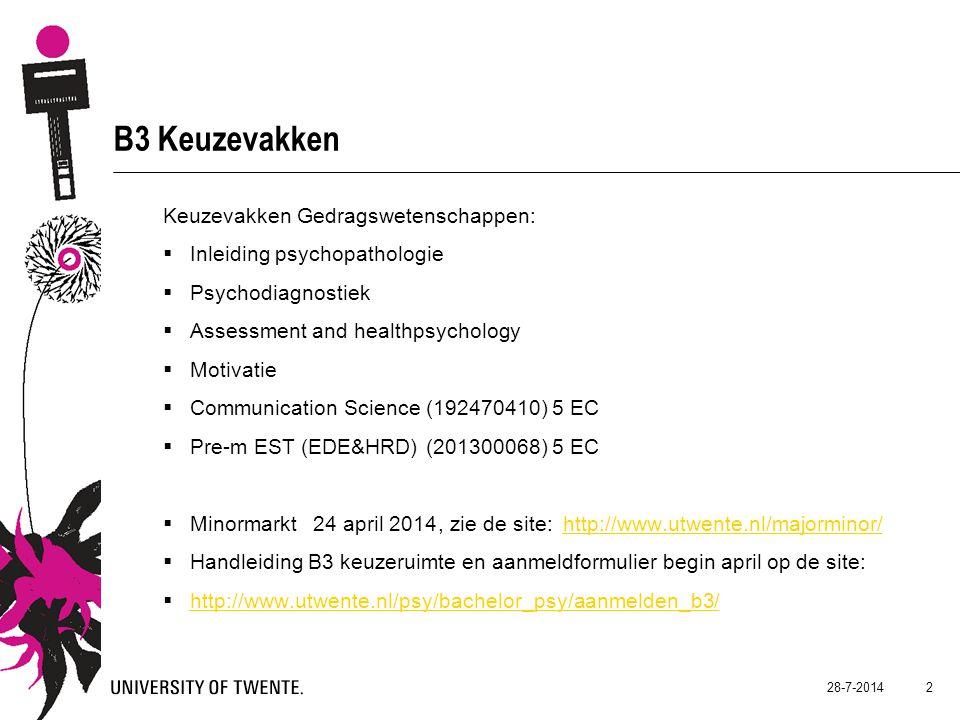 B3 Keuzevakken Keuzevakken Gedragswetenschappen:  Inleiding psychopathologie  Psychodiagnostiek  Assessment and healthpsychology  Motivatie  Communication Science (192470410) 5 EC  Pre-m EST (EDE&HRD) (201300068) 5 EC  Minormarkt 24 april 2014, zie de site: http://www.utwente.nl/majorminor/http://www.utwente.nl/majorminor/  Handleiding B3 keuzeruimte en aanmeldformulier begin april op de site:  http://www.utwente.nl/psy/bachelor_psy/aanmelden_b3/ http://www.utwente.nl/psy/bachelor_psy/aanmelden_b3/ 28-7-2014 2