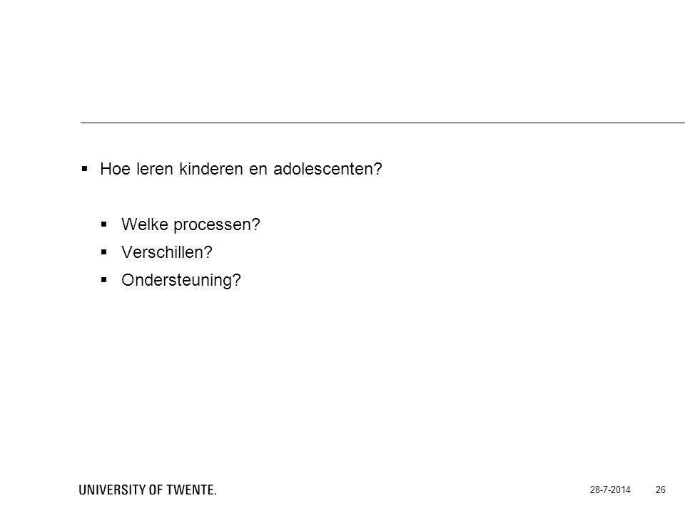  Hoe leren kinderen en adolescenten?  Welke processen?  Verschillen?  Ondersteuning? 28-7-2014 26