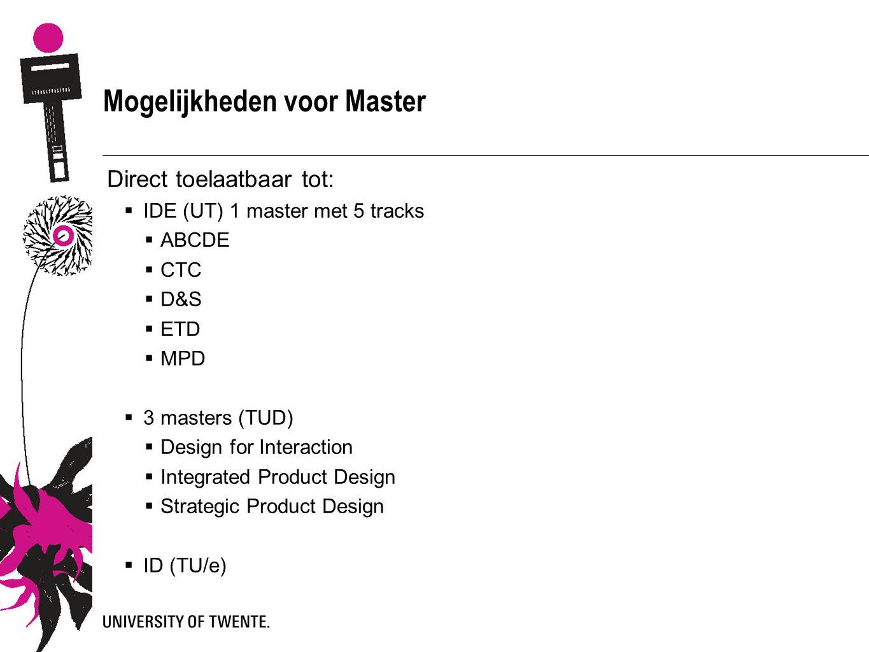 Mogelijkheden voor Master Direct toelaatbaar tot:  IDE (UT) 1 master met 5 tracks  ABCDE  CTC  D&S  ETD  MPD  3 masters (TUD)  Design for Interaction  Integrated Product Design  Strategic Product Design  ID (TU/e)