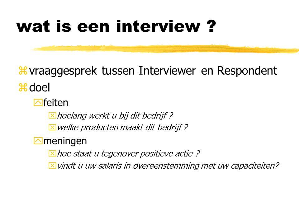 wat is een interview ? zvraaggesprek tussen Interviewer en Respondent zdoel yfeiten xhoelang werkt u bij dit bedrijf ? xwelke producten maakt dit bedr