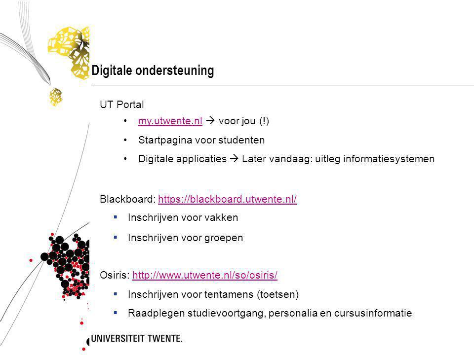 Digitale ondersteuning UT Portal my.utwente.nl  voor jou (!)my.utwente.nl Startpagina voor studenten Digitale applicaties  Later vandaag: uitleg informatiesystemen Blackboard: https://blackboard.utwente.nl/https://blackboard.utwente.nl/  Inschrijven voor vakken  Inschrijven voor groepen Osiris: http://www.utwente.nl/so/osiris/http://www.utwente.nl/so/osiris/  Inschrijven voor tentamens (toetsen)  Raadplegen studievoortgang, personalia en cursusinformatie
