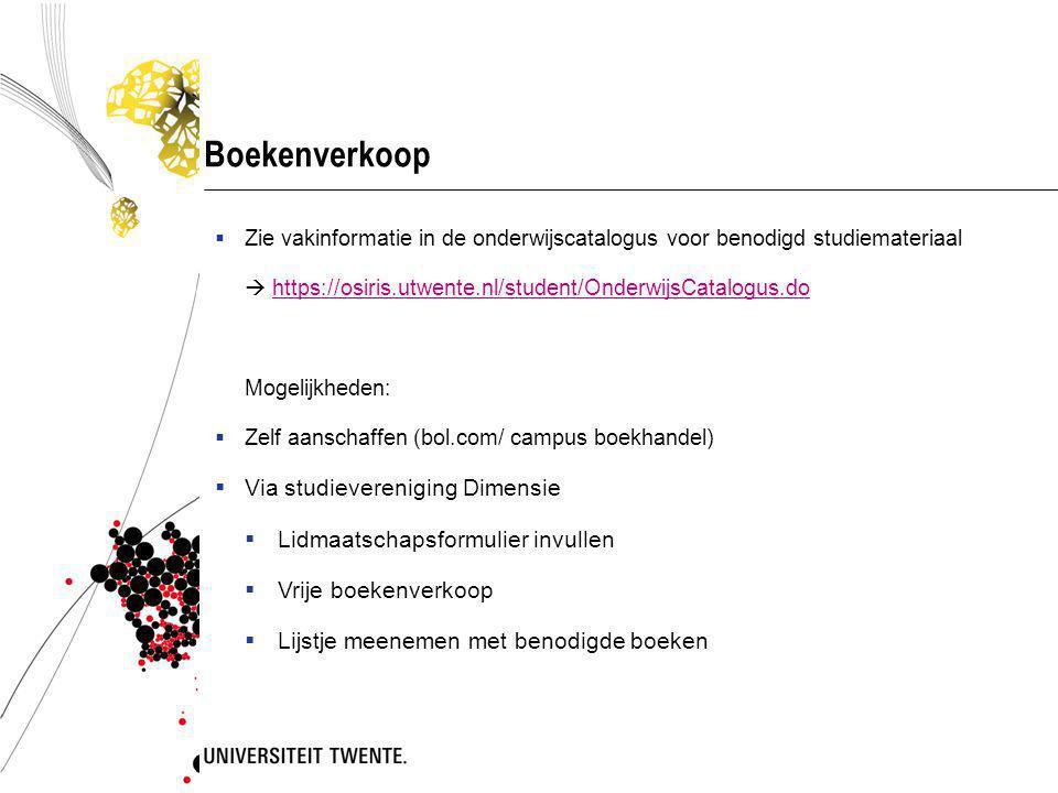 Boekenverkoop  Zie vakinformatie in de onderwijscatalogus voor benodigd studiemateriaal  https://osiris.utwente.nl/student/OnderwijsCatalogus.dohttps://osiris.utwente.nl/student/OnderwijsCatalogus.do Mogelijkheden:  Zelf aanschaffen (bol.com/ campus boekhandel)  Via studievereniging Dimensie  Lidmaatschapsformulier invullen  Vrije boekenverkoop  Lijstje meenemen met benodigde boeken