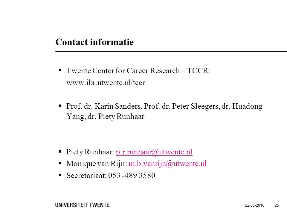 22-06-2010 25 Contact informatie  Twente Center for Career Research – TCCR: www.ibr.utwente.nl/tccr  Prof. dr. Karin Sanders, Prof. dr. Peter Sleege