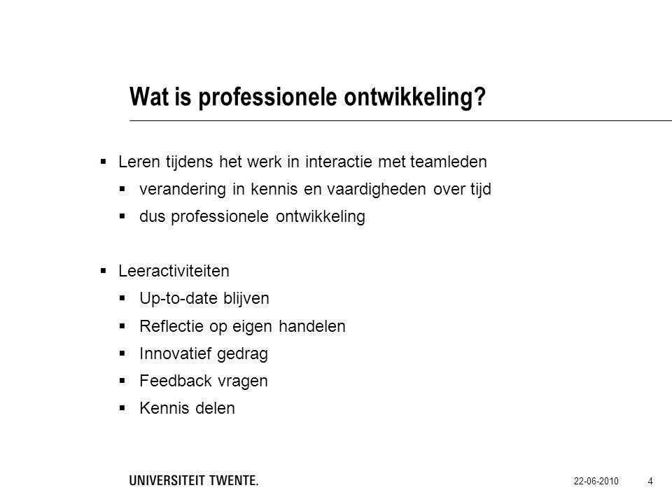 22-06-2010 4 Wat is professionele ontwikkeling?  Leren tijdens het werk in interactie met teamleden  verandering in kennis en vaardigheden over tijd