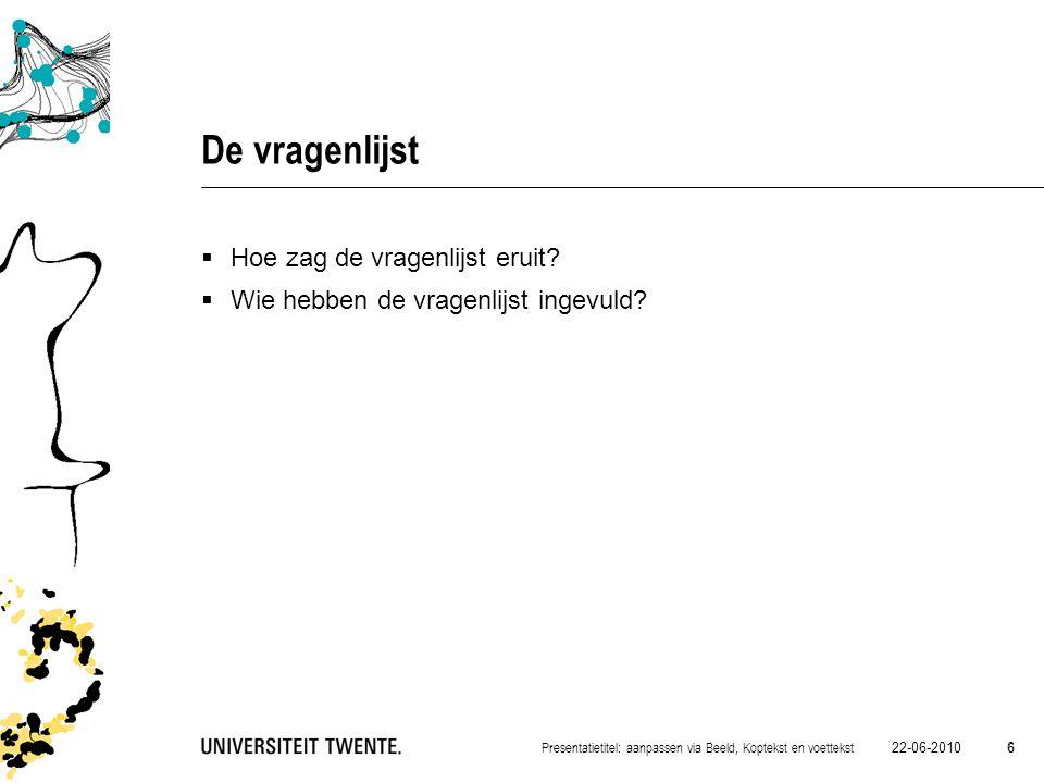 22-06-2010 6 Presentatietitel: aanpassen via Beeld, Koptekst en voettekst 6 De vragenlijst  Hoe zag de vragenlijst eruit?  Wie hebben de vragenlijst