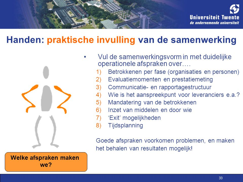 33 Handen: praktische invulling van de samenwerking Vul de samenwerkingsvorm in met duidelijke operationele afspraken over….