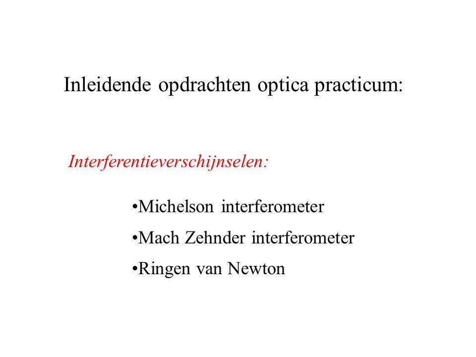 Inleidende opdrachten optica practicum: Michelson interferometer Mach Zehnder interferometer Ringen van Newton Interferentieverschijnselen: