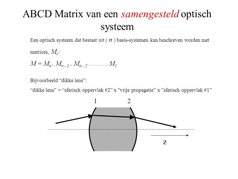 ABCD Matrix van een samengesteld optisch systeem Een optisch systeem dat bestaat uit ( n ) basis-systemen kan beschreven worden met matrices, M i : M = M n.
