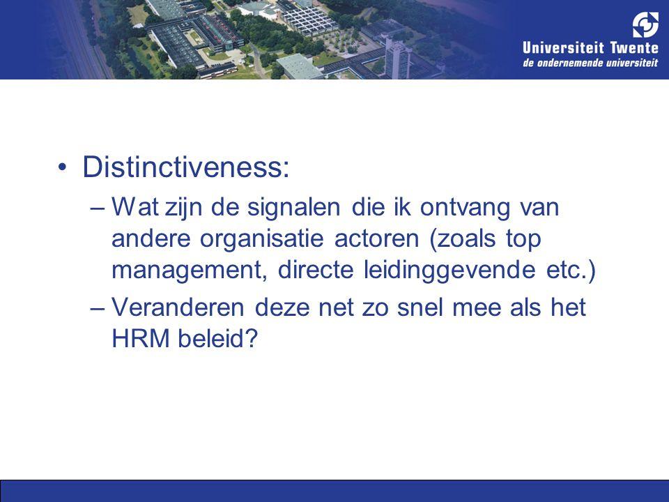 Distinctiveness: –Wat zijn de signalen die ik ontvang van andere organisatie actoren (zoals top management, directe leidinggevende etc.) –Veranderen deze net zo snel mee als het HRM beleid