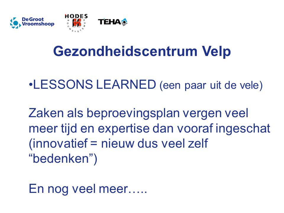 Gezondheidscentrum Velp LESSONS LEARNED (een paar uit de vele) Zaken als beproevingsplan vergen veel meer tijd en expertise dan vooraf ingeschat (innovatief = nieuw dus veel zelf bedenken ) En nog veel meer…..