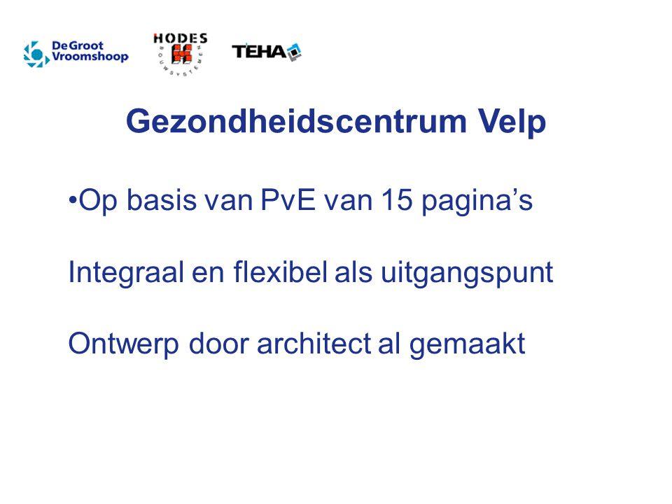 Gezondheidscentrum Velp Op basis van PvE van 15 pagina's Integraal en flexibel als uitgangspunt Ontwerp door architect al gemaakt