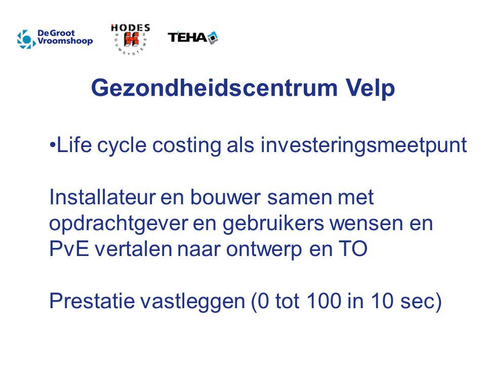 Gezondheidscentrum Velp Life cycle costing als investeringsmeetpunt Installateur en bouwer samen met opdrachtgever en gebruikers wensen en PvE vertalen naar ontwerp en TO Prestatie vastleggen (0 tot 100 in 10 sec)