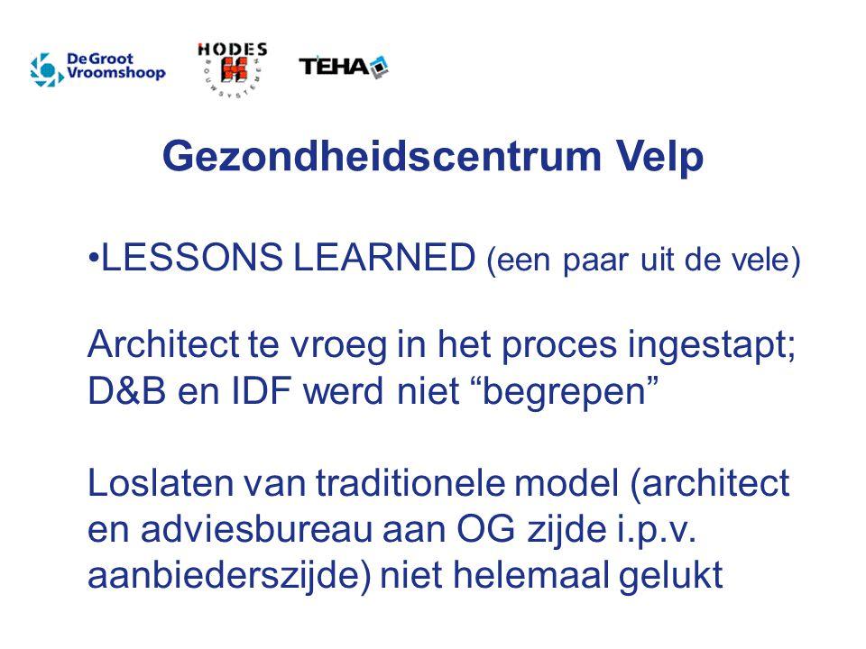 Gezondheidscentrum Velp LESSONS LEARNED (een paar uit de vele) Architect te vroeg in het proces ingestapt; D&B en IDF werd niet begrepen Loslaten van traditionele model (architect en adviesbureau aan OG zijde i.p.v.