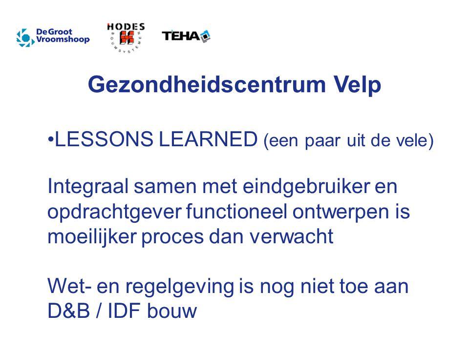 Gezondheidscentrum Velp LESSONS LEARNED (een paar uit de vele) Integraal samen met eindgebruiker en opdrachtgever functioneel ontwerpen is moeilijker proces dan verwacht Wet- en regelgeving is nog niet toe aan D&B / IDF bouw