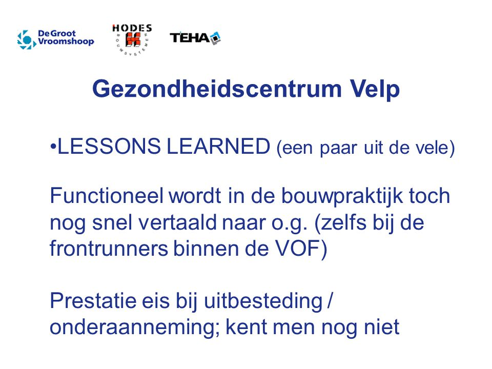 Gezondheidscentrum Velp LESSONS LEARNED (een paar uit de vele) Functioneel wordt in de bouwpraktijk toch nog snel vertaald naar o.g.