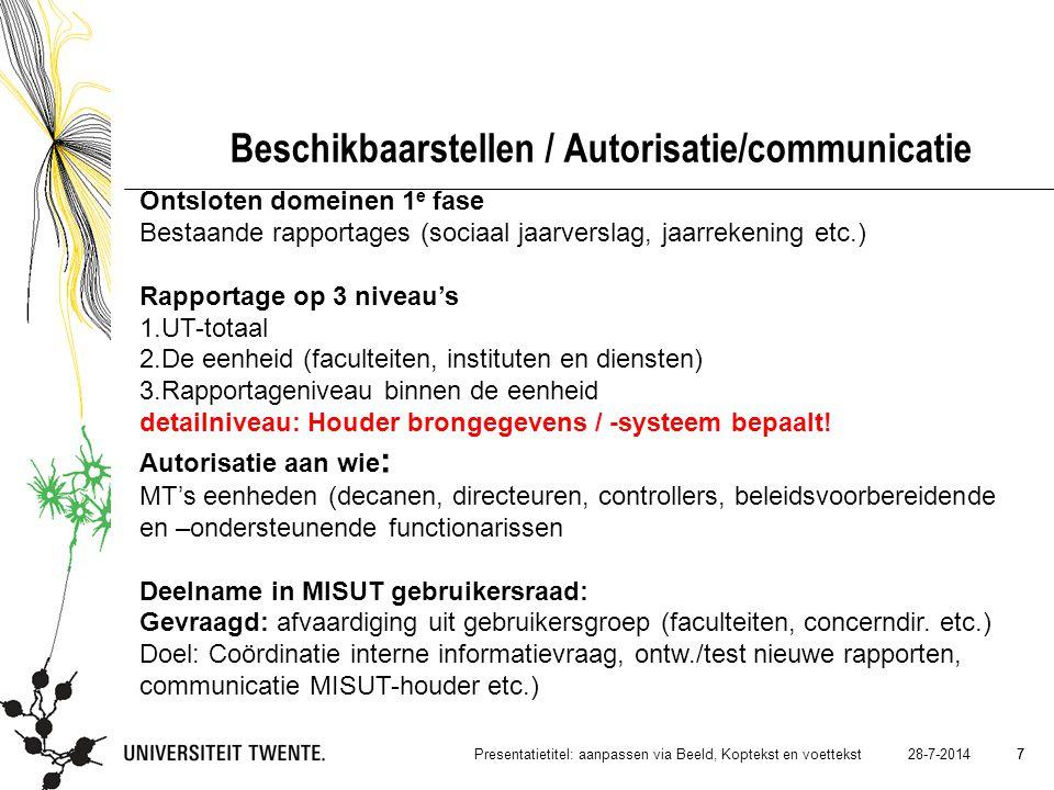 7 28-7-2014Presentatietitel: aanpassen via Beeld, Koptekst en voettekst 7 Beschikbaarstellen / Autorisatie/communicatie Ontsloten domeinen 1 e fase Bestaande rapportages (sociaal jaarverslag, jaarrekening etc.) Rapportage op 3 niveau's 1.UT-totaal 2.De eenheid (faculteiten, instituten en diensten) 3.Rapportageniveau binnen de eenheid detailniveau: Houder brongegevens / -systeem bepaalt.