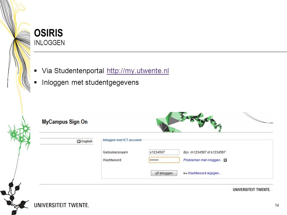  Via Studentenportal http://my.utwente.nlhttp://my.utwente.nl  Inloggen met studentgegevens OSIRIS INLOGGEN 14