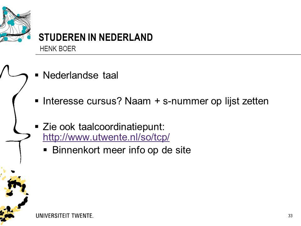 33 STUDEREN IN NEDERLAND  Nederlandse taal  Interesse cursus? Naam + s-nummer op lijst zetten  Zie ook taalcoordinatiepunt: http://www.utwente.nl/s