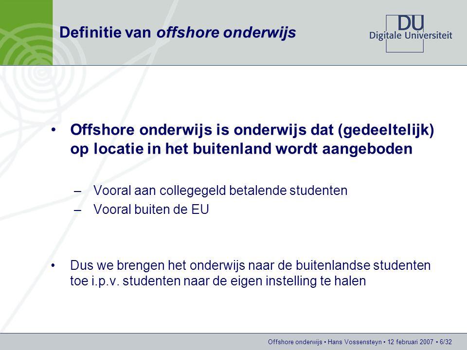 Offshore onderwijs Hans Vossensteyn 12 februari 2007 6/32 Definitie van offshore onderwijs Offshore onderwijs is onderwijs dat (gedeeltelijk) op locatie in het buitenland wordt aangeboden –Vooral aan collegegeld betalende studenten –Vooral buiten de EU Dus we brengen het onderwijs naar de buitenlandse studenten toe i.p.v.