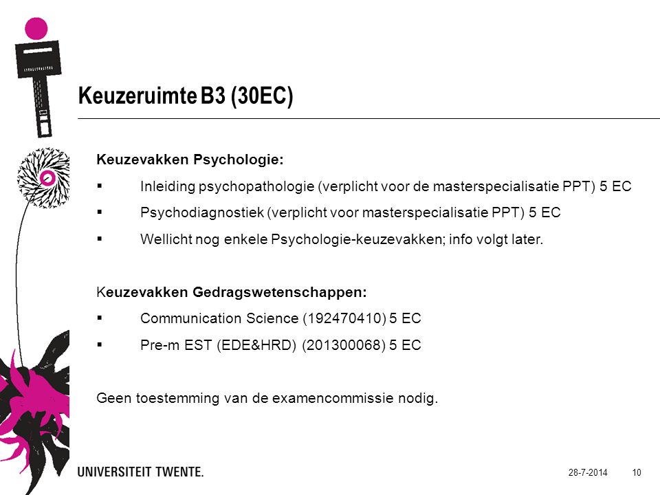 28-7-2014 10 Keuzeruimte B3 (30EC) Keuzevakken Psychologie:  Inleiding psychopathologie (verplicht voor de masterspecialisatie PPT) 5 EC  Psychodiagnostiek (verplicht voor masterspecialisatie PPT) 5 EC  Wellicht nog enkele Psychologie-keuzevakken; info volgt later.