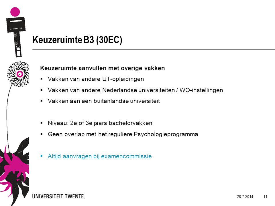 28-7-2014 11 Keuzeruimte B3 (30EC) Keuzeruimte aanvullen met overige vakken  Vakken van andere UT-opleidingen  Vakken van andere Nederlandse universiteiten / WO-instellingen  Vakken aan een buitenlandse universiteit  Niveau: 2e of 3e jaars bachelorvakken  Geen overlap met het reguliere Psychologieprogramma  Altijd aanvragen bij examencommissie