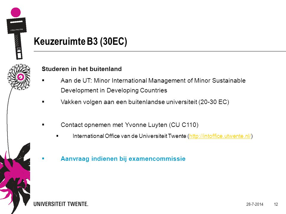 28-7-2014 12 Keuzeruimte B3 (30EC) Studeren in het buitenland  Aan de UT: Minor International Management of Minor Sustainable Development in Developing Countries  Vakken volgen aan een buitenlandse universiteit (20-30 EC)  Contact opnemen met Yvonne Luyten (CU C110)  International Office van de Universiteit Twente (http://intoffice.utwente.nl/)http://intoffice.utwente.nl/  Aanvraag indienen bij examencommissie