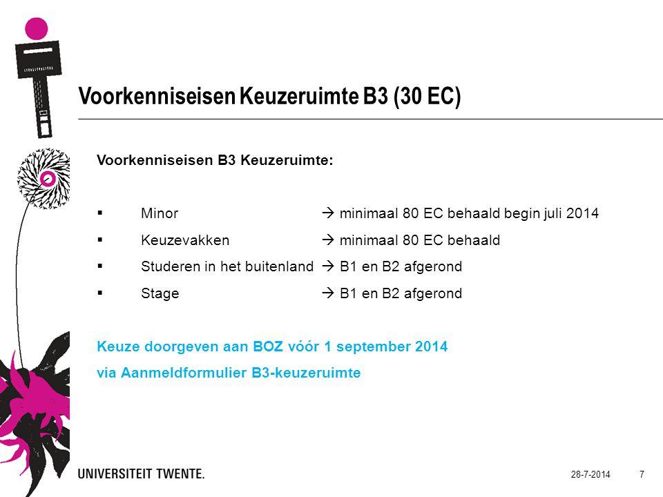 28-7-2014 7 Voorkenniseisen Keuzeruimte B3 (30 EC) Voorkenniseisen B3 Keuzeruimte:  Minor  minimaal 80 EC behaald begin juli 2014  Keuzevakken  minimaal 80 EC behaald  Studeren in het buitenland  B1 en B2 afgerond  Stage  B1 en B2 afgerond Keuze doorgeven aan BOZ vóór 1 september 2014 via Aanmeldformulier B3-keuzeruimte